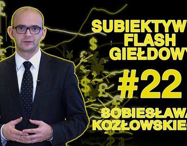 Subiektywny Flash Giełdowy Sobiesława Kozłowskiego #22